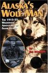 image of Alaska's Wolf Man: The 1915-55 Wilderness Adventures of Frank Glaser