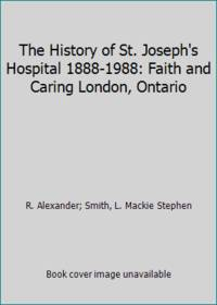 The History of St. Joseph's Hospital 1888-1988: Faith and Caring London, Ontario by  L. Mackie Stephen R. Alexander; Smith - Hardcover - from ThriftBooks and Biblio.com