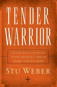 Tender Warrior: Every Man's Purpose, Every Woman's Dream, Every Child's Hope by  Stu Weber - Paperback - 2006 - from ThriftBooks and Biblio.co.uk