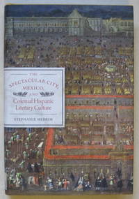 The Spectacular City, Mexico, and Colonial Hispanic Literary Culture by  Stephanie Merrim - First edition - 2010 - from Garnet Books and Biblio.com