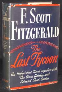 THE LAST TYCOON: AN UNFINISHED NOVEL; TOGETHER WITH THE GREAT GATSBY AND SELECTED SHORT STORIES...
