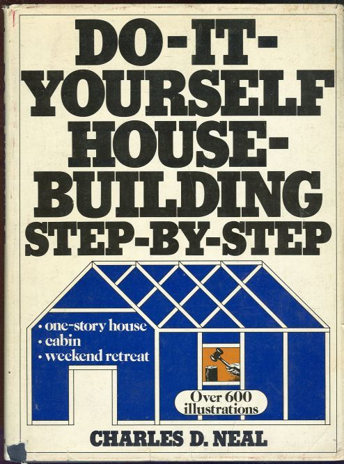 DO-IT YOURSELF HOUSE-BUILDING STEP BY STEP One-Story House, Cabin, Weekend Retreat, Neal, Charles