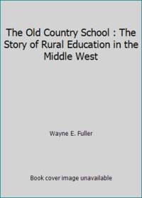 The Old Country School : The Story of Rural Education in the Middle West