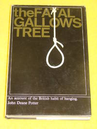 The Fatal Gallows Tree, An account of the British habit of hanging.