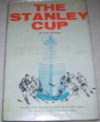 The Stanley Cup: The Story of the Men and the Teams Who for Half a Century Have Fought for Hockey's Most Prized Trophy