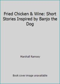 Fried Chicken & Wine: Short Stories Inspired by Banjo the Dog by Marshall Ramsey - Hardcover - 2012 - from ThriftBooks (SKU: G0988368404I3N00)