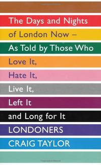 Londoners: The Days and Nights of London Now, As Told by Those Who Love It, Hate It, Live It,...
