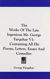The Works Of The Late Ingenious Mr. George Farquhar V1: Containing All His Poems  Letters  Essays And Comedies