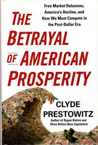The Betrayal of American Prosperity: Free Market Delusions, America's Decline, and How We Must Compete in the Post-Dollar Era
