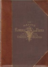 The Native Flowers and Ferns of the United States, in their Botanical,  Horticultural, and Popular Aspects