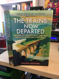 image of The Trains Now Departed. Sixteen Excursions into the Lost Delights of Britain's Railways