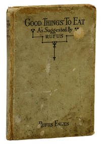 Good Things to Eat As Suggested by Rufus, A Collection of Practical Recipes for Preparing Meats, Game, Fowl, Fish, Puddings, Pastries, Etc.