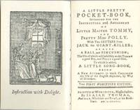 A Little Pretty Pocket-Book, Intended for the Instruction and Amusement  Of Little Master Tommy, and Pretty Miss Polly. with Two Letters from  Jack the Giant-Killer...