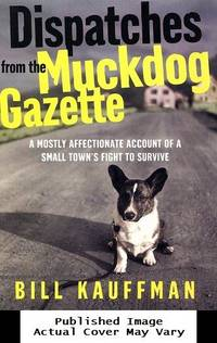 Dispatches from the Muckdog Gazette: A Mostly Affectionate Account of a Small Town's Fight to Survive by  Bill Kauffman - First Edition - 2003-03-04  - from EstateBooks (SKU: 497HM8N_8b3abb97-d9bf-4)