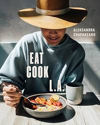 EAT. COOK. L.A.: Recipes from the City of Angels: A Cookbook