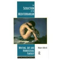 THE SEDUCTION OF THE MEDITERRANEAN  Writing, Art and the Homosexual Fantasy