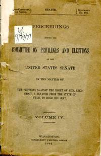 Proceedings Before the Committee on Privileges and Elections of the United States Senate in the Matter of the Protests Against the Right of Hon. Reed Smoot, a Senator From the State of Utah, to Hold His Seat, Volume IV