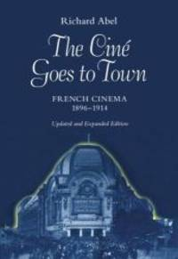 The Ciné Goes to Town: French Cinema, 1896-1914, Updated and Expanded Edition