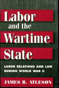 LABOR & WARTIME STATE: Labor Relations and Law during World War II