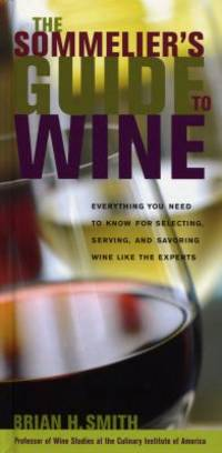 Sommelier's Guide to Wine : Everything You Need to Know for Selecting, Serving, and Savoring Wine...