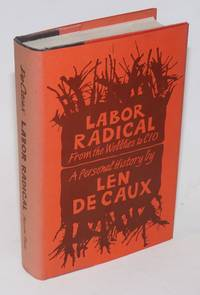 Labor radical; from the Wobblies to CIO, a personal history by  Len De Caux - Hardcover - 1970 - from Bolerium Books Inc., ABAA/ILAB and Biblio.com