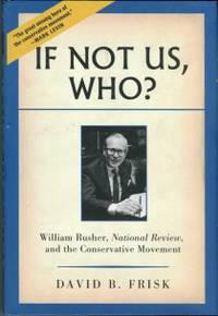 If Not Us, Who? William Rusher, National Review, And The Conservative Movement