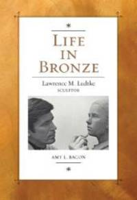 Life in Bronze: Lawrence M. Ludtke, Sculptor (Joe and Betty Moore Texas Art Series)