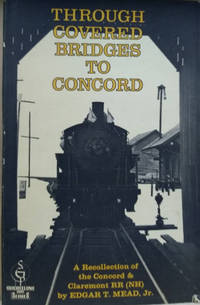 Through Covered Bridges to Concord:  A Recollection of the Concord and  Claremont RR (NH)