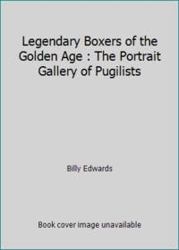 Legendary Boxers of the Golden Age : The Portrait Gallery of Pugilists
