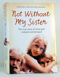Not Without My Sister: The True Story of Three Girls Violated and Betrayed