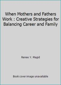 When Mothers and Fathers Work : Creative Strategies for Balancing Career and Family