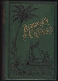 Life and Surprising Adventures of Robinson Crusoe of York, Mariner as related by himself. With a Biographical Memoir of the author and a Life of Alexander Selkirk, by whose residence on the island of Juan Fernandez the work was suggested.