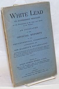 image of White lead; the suppression necessary for the preservation of the lives and health of the workers. As indicated by the offical reports of the Departmental Committees appointed by His Majesty's Government
