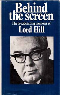 Behind the Screen The Broadcasting Memoirs of Lord Hill of Luton