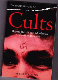 The Secret History of Cults:  Bizarre Rituals and Murderous Practices Revealed - The Gospel Polygamists, The Slaves of Lust, The Nude Dancers, The Subway Killers, Inferno in the Ark, The Rasputin Sect, The Sisters of Wicca, The Brotherhood of Evil, +++