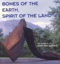 Bones of the Earth, Spirit of the Land - The Sculpture of John Van Alstine