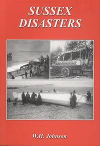 Sussex Disasters by W. H. Johnson - 1st  Edition - 1998 - from Dereks Transport Books and Biblio.co.uk