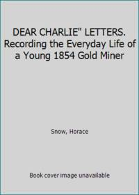 DEAR CHARLIE LETTERS. Recording the Everyday Life of a Young 1854 Gold Miner