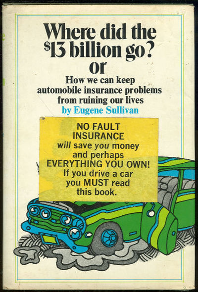 WHERE DID THE $13 BILLION GO? OR HOW WE CAN KEEP AUTOMOBILE INSURANCE PROBLEMS FROM RUINING OUR LIVES, Sullivan, Eugene