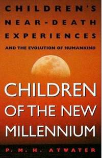 Children of the New Millennium : Children's near-Death Experiences and the Evolution of Humankind by P. M. H. Atwater - 1999