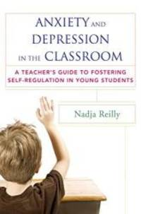 Anxiety and Depression in the Classroom: A Teacher's Guide to Fostering Self-Regulation in Young...