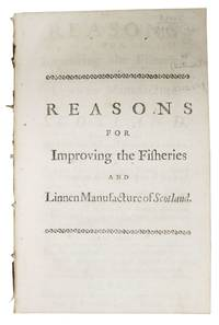 REASONS For IMPROVING The FISHERIES, And LINEN MANUFACTURE Of SCOTLAND.; Wherein are shewn, The Advantages that must accrue to England, by the Increase of the Scots Linnen [sic] Manufacture. That the Fishing in Deep Water, is equally an Advantage to all the Subjects of Great Britain. And that England and Scotland are now so closely united in Point of Interest, that severally, they must be directly affected in Profit and Loss, by the Prosperity or Sufferings of each other.  Humbly submitted to the consideration of the Right Honourable and Honourable the Members of both Houses of Parliament