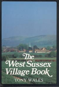 The West Sussex Village Book by Tony Wales - 1st  Edition - 1984 - from Dereks Transport Books and Biblio.co.uk
