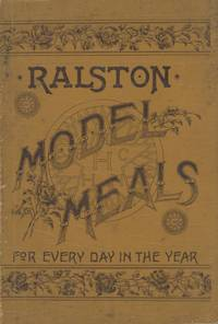Model Meals for Every Day in the Year and How To Prepare Them: What to Eat, to Strengthen the Brain, to Make Muscle, to Establish Health. Being the third Edition of Ralston Meals, re-arranged and enlarged, with more than three times as much matter as appeared in the second edition. [Compiled by the Ralston Health Club.]
