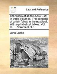 image of The works of John Locke Esq; In three volumes. The contents of which follow in the next leaf. With alphabetical tables. Vol. III. ...  Volume 3 of 3