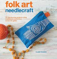 image of Folk Art Needlecraft: 35 step-by-step projects using traditional motifs from across the globe