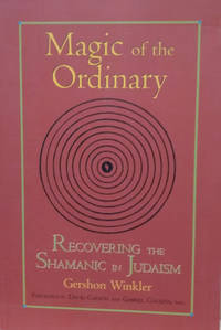 Magic of the Ordinary:  Rediscovering the Shamanic in Judaism