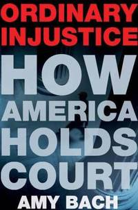 Ordinary Injustice : How America Holds Court