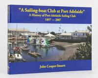A Sailing-boat Club at Port Adelaide. A History of Port Adelaide Sailing Club, 1897 to 2007