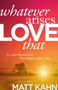 Whatever Arises, Love That : A Love Revolution That Begins with You by Matt Kahn - Hardcover - 2016 - from ThriftBooks (SKU: G1622035305I4N10)